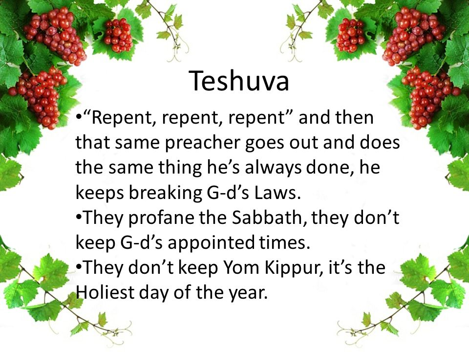 "Teshuva ""Repent, repent, repent"" and then that same preacher goes out and does the same thing he's always done, he keeps breaking G-d's Laws. They pro"