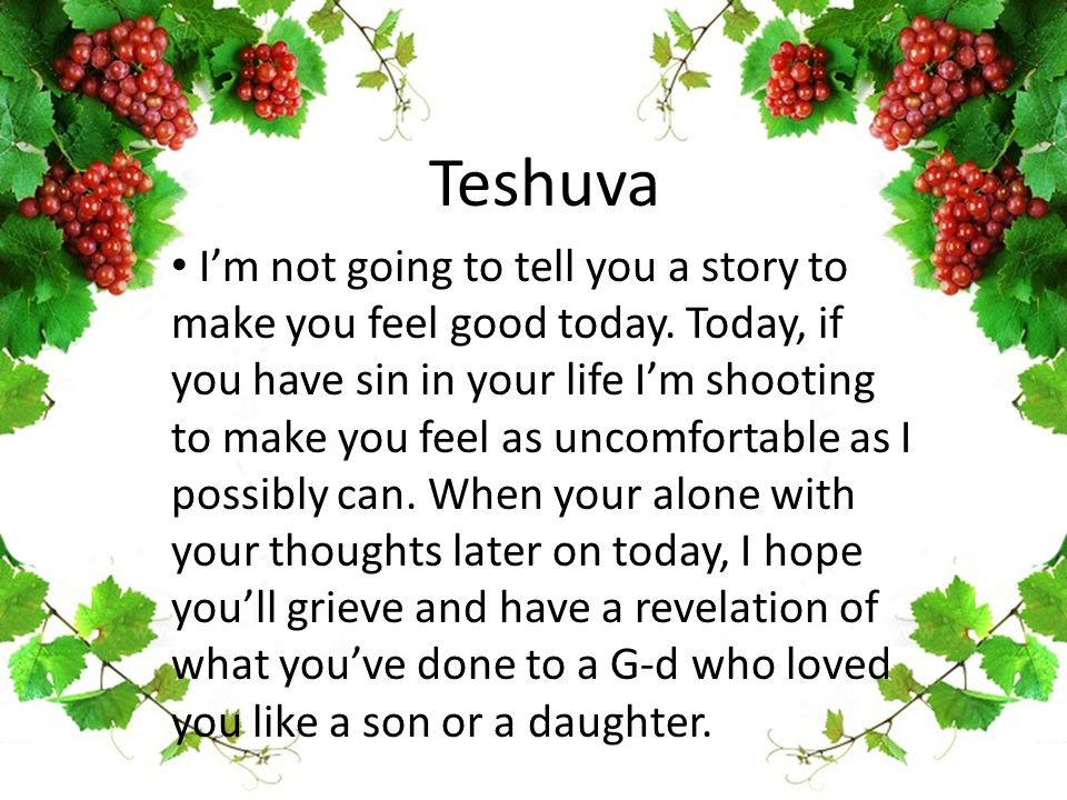 Teshuva I'm not going to tell you a story to make you feel good today.
