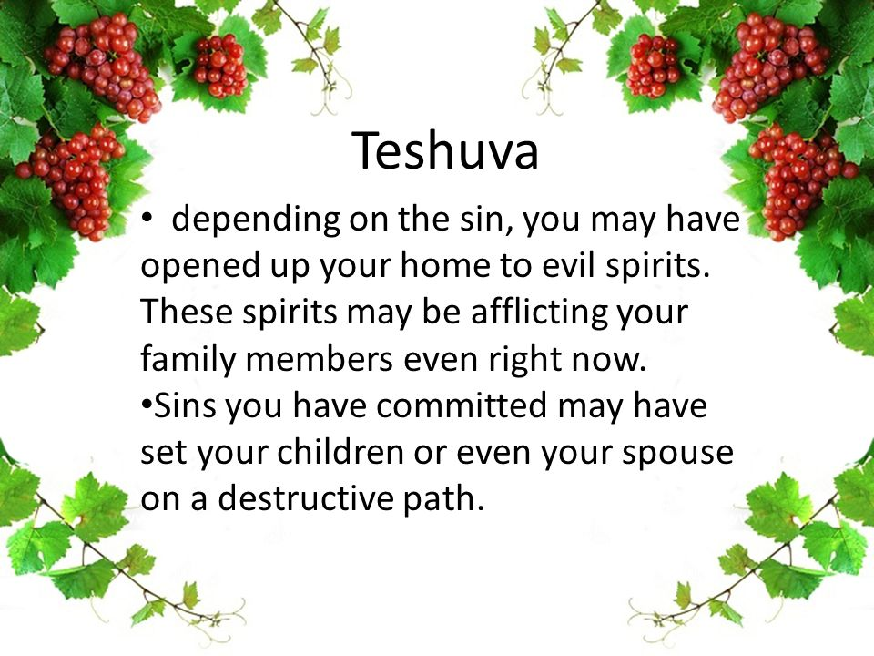 Teshuva depending on the sin, you may have opened up your home to evil spirits.