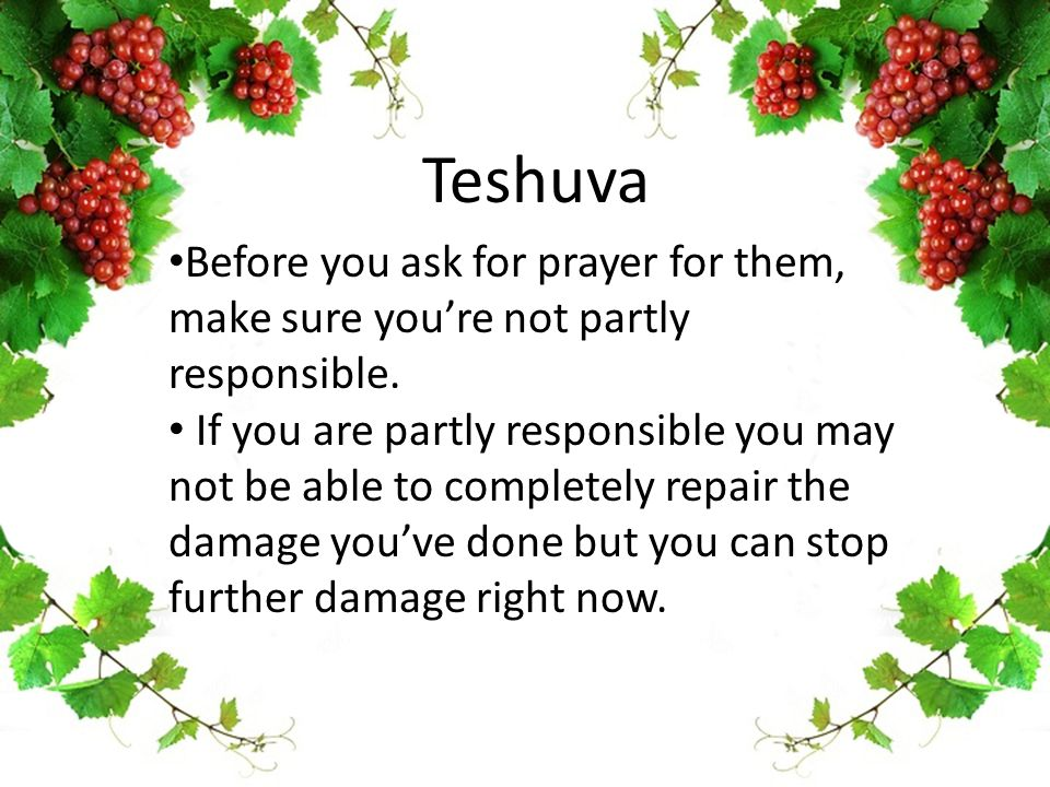 Teshuva Before you ask for prayer for them, make sure you're not partly responsible. If you are partly responsible you may not be able to completely r