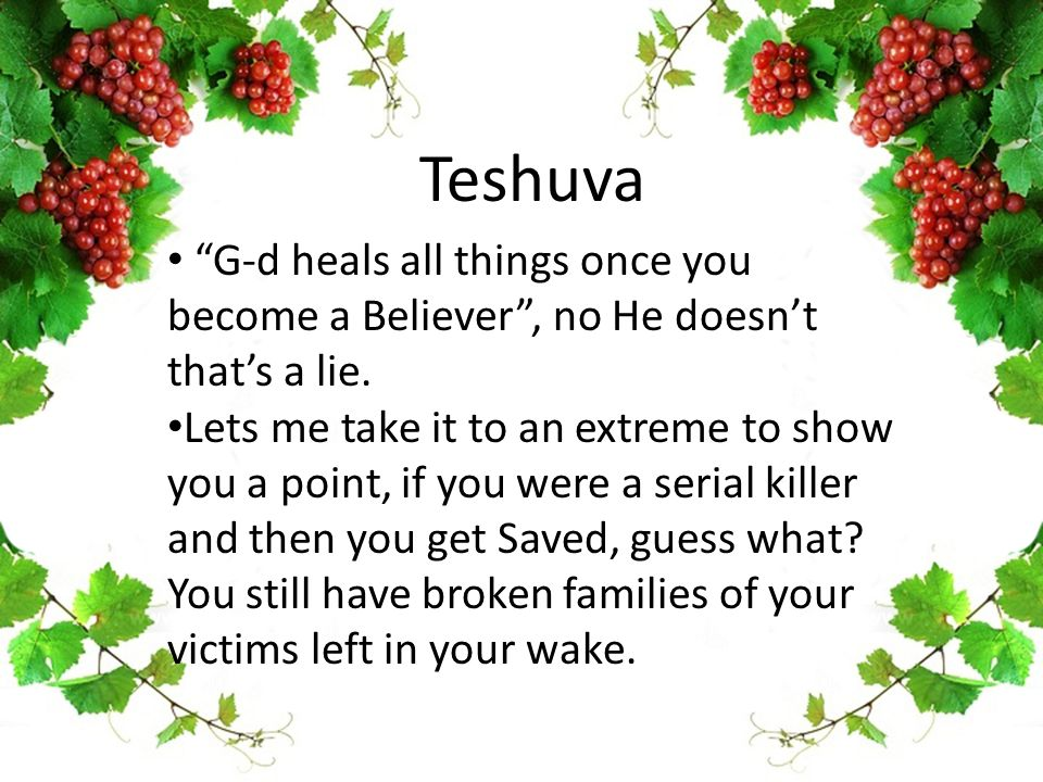 Teshuva G-d heals all things once you become a Believer , no He doesn't that's a lie.