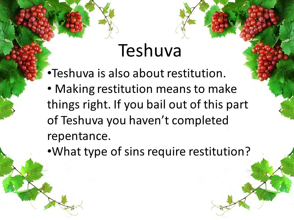 Teshuva Teshuva is also about restitution. Making restitution means to make things right. If you bail out of this part of Teshuva you haven't complete