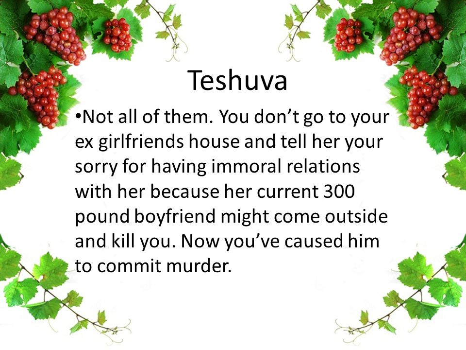 Teshuva Not all of them. You don't go to your ex girlfriends house and tell her your sorry for having immoral relations with her because her current 3