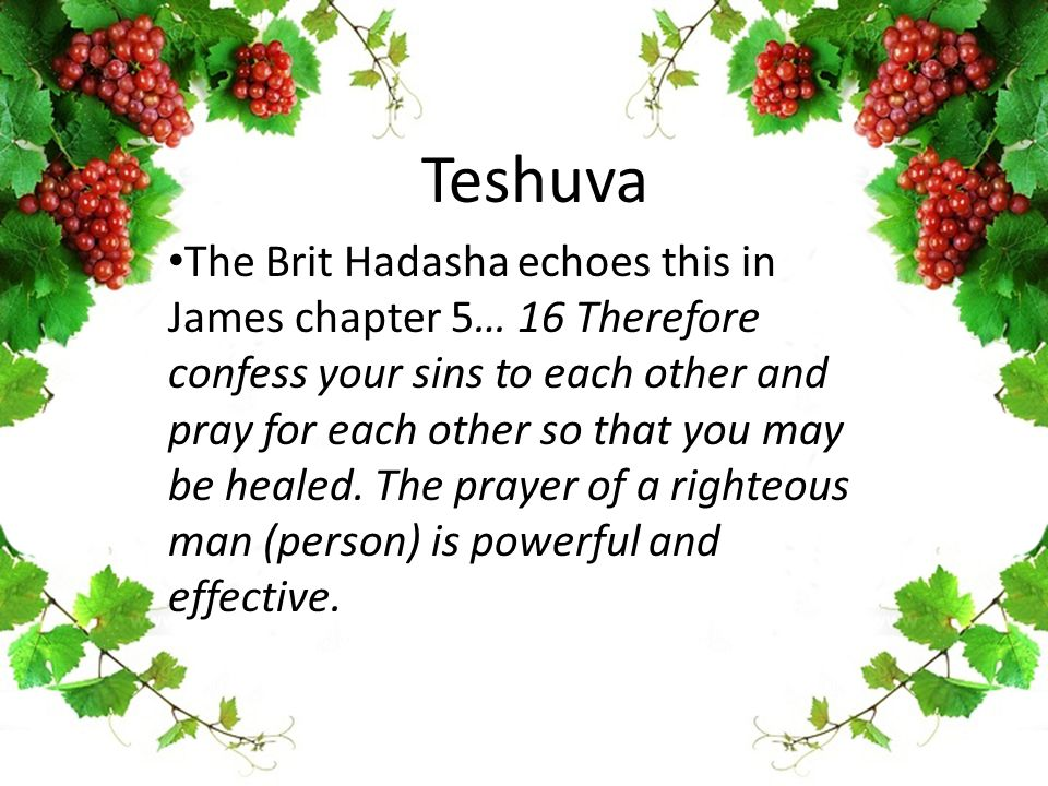 Teshuva The Brit Hadasha echoes this in James chapter 5… 16 Therefore confess your sins to each other and pray for each other so that you may be healed.