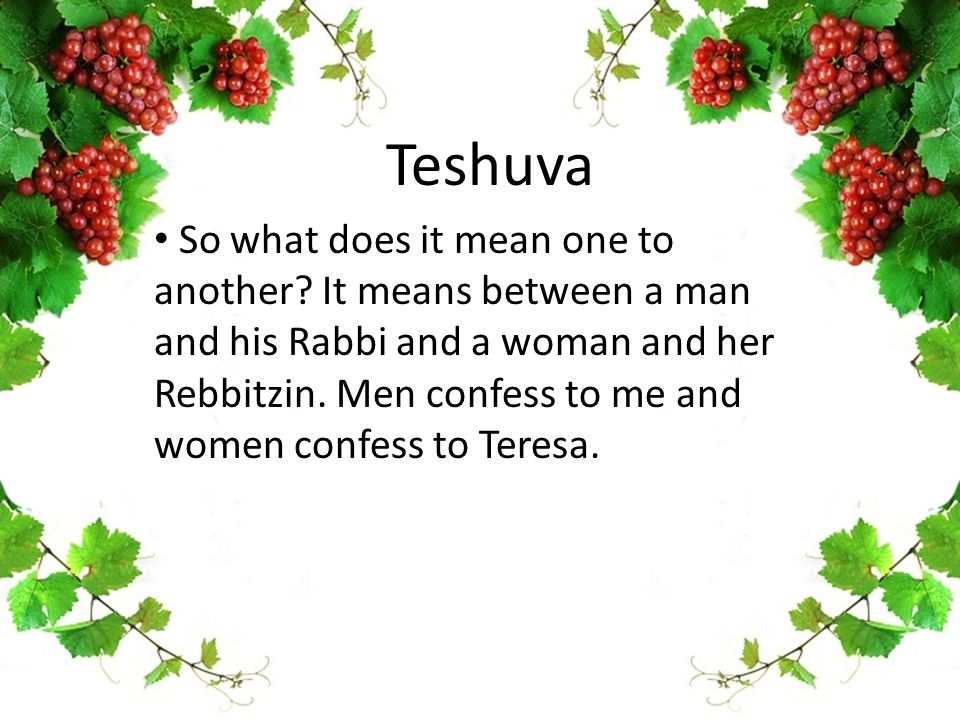 Teshuva So what does it mean one to another? It means between a man and his Rabbi and a woman and her Rebbitzin. Men confess to me and women confess t