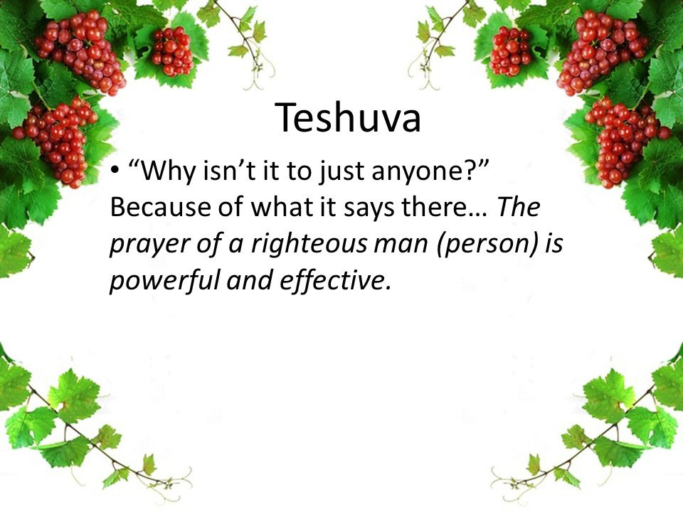"Teshuva ""Why isn't it to just anyone?"" Because of what it says there… The prayer of a righteous man (person) is powerful and effective."