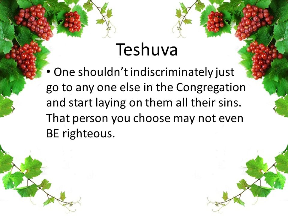 Teshuva One shouldn't indiscriminately just go to any one else in the Congregation and start laying on them all their sins. That person you choose may
