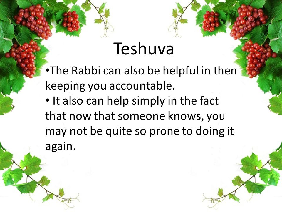 Teshuva The Rabbi can also be helpful in then keeping you accountable. It also can help simply in the fact that now that someone knows, you may not be