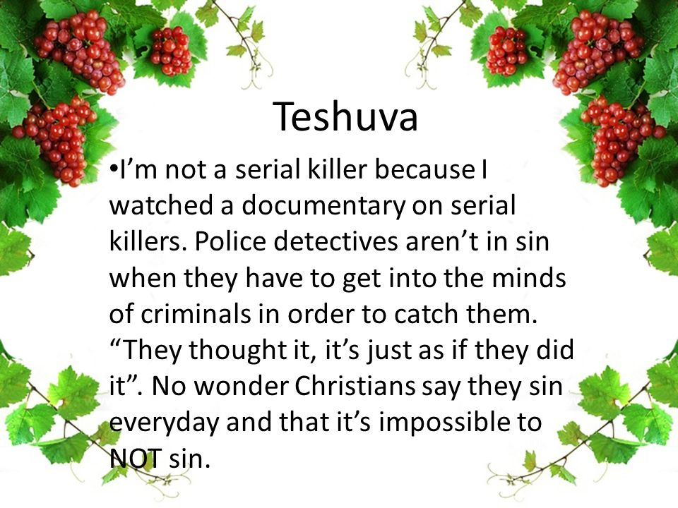 Teshuva I'm not a serial killer because I watched a documentary on serial killers. Police detectives aren't in sin when they have to get into the mind