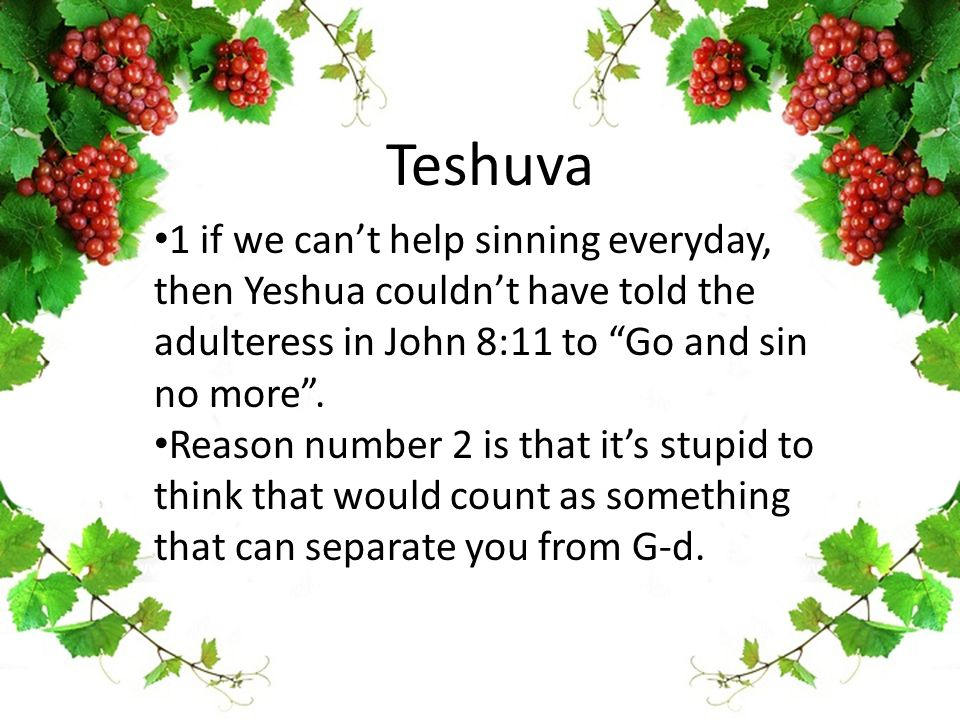 "Teshuva 1 if we can't help sinning everyday, then Yeshua couldn't have told the adulteress in John 8:11 to ""Go and sin no more"". Reason number 2 is th"