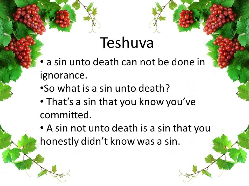 Teshuva a sin unto death can not be done in ignorance. So what is a sin unto death? That's a sin that you know you've committed. A sin not unto death