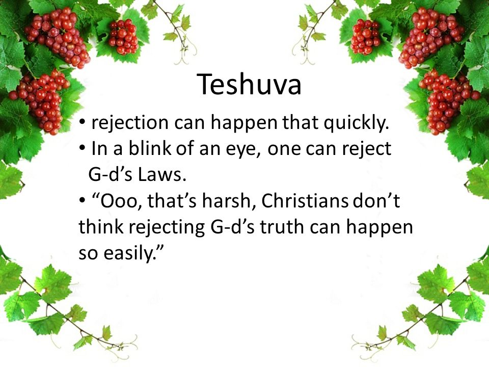 "Teshuva rejection can happen that quickly. In a blink of an eye, one can reject G-d's Laws. ""Ooo, that's harsh, Christians don't think rejecting G-d's"