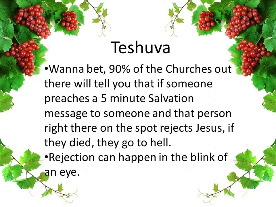 Teshuva Wanna bet, 90% of the Churches out there will tell you that if someone preaches a 5 minute Salvation message to someone and that person right