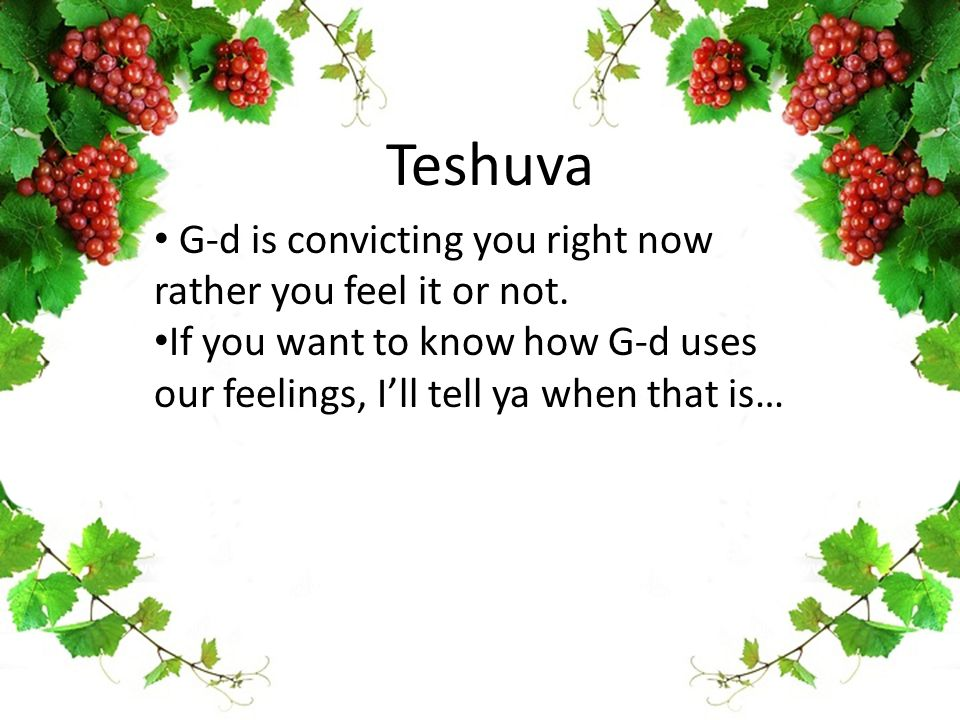 Teshuva G-d is convicting you right now rather you feel it or not.