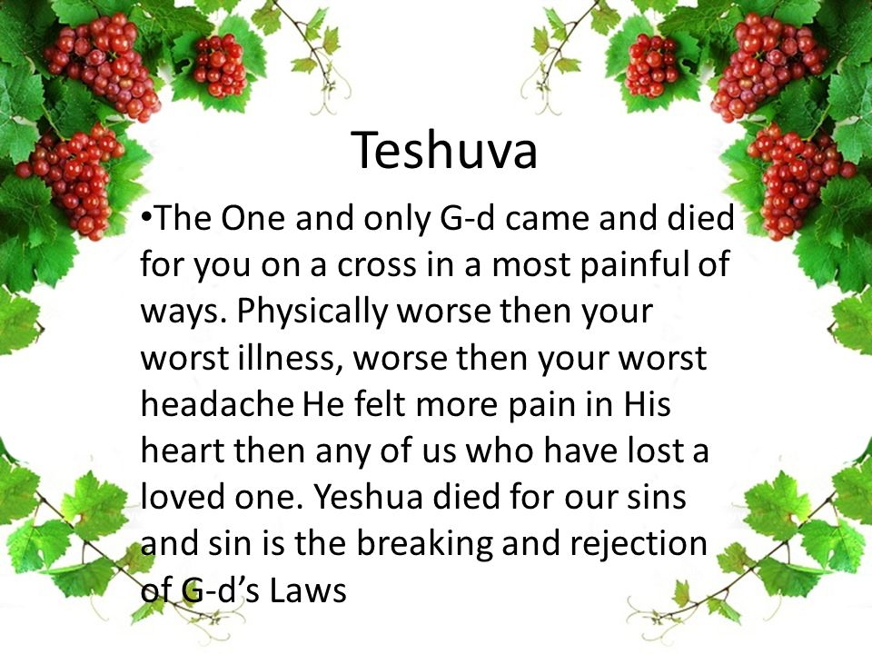 Teshuva The One and only G-d came and died for you on a cross in a most painful of ways. Physically worse then your worst illness, worse then your wor