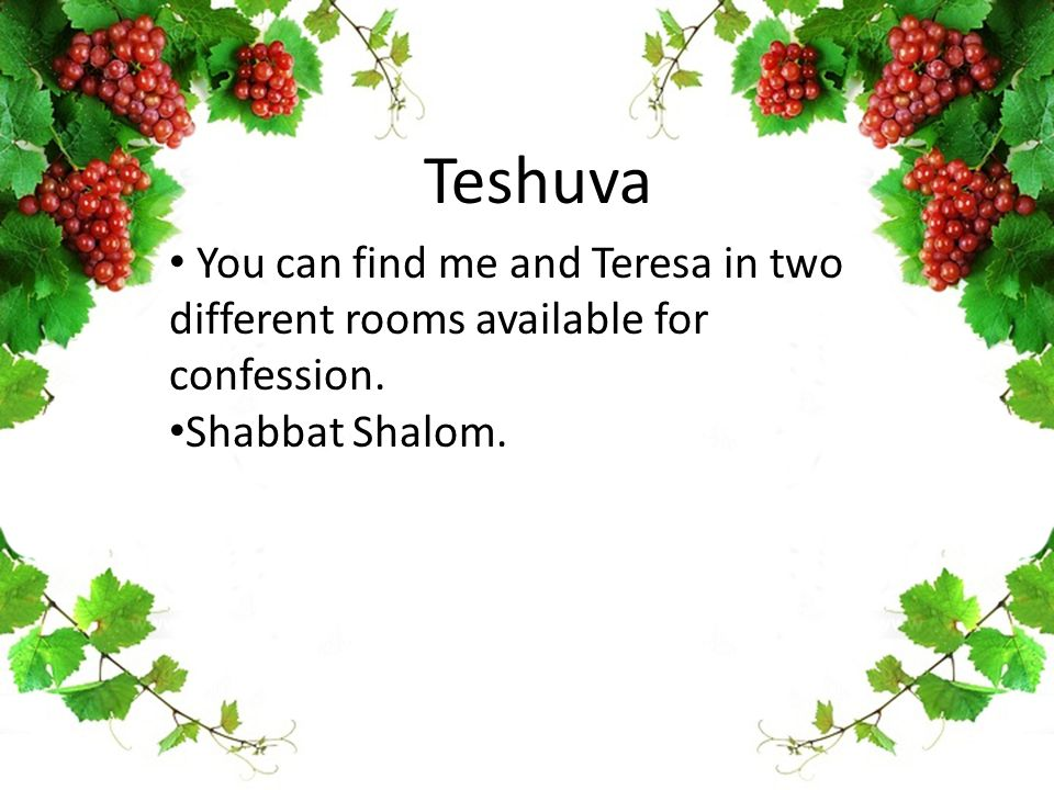 Teshuva You can find me and Teresa in two different rooms available for confession. Shabbat Shalom.