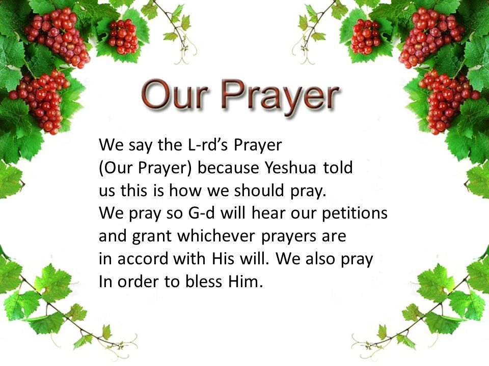 We say the L-rd's Prayer (Our Prayer) because Yeshua told us this is how we should pray. We pray so G-d will hear our petitions and grant whichever pr