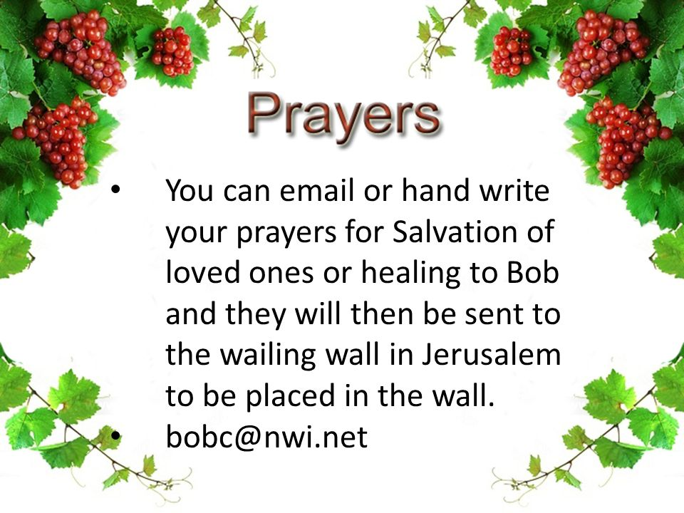 You can email or hand write your prayers for Salvation of loved ones or healing to Bob and they will then be sent to the wailing wall in Jerusalem to be placed in the wall.