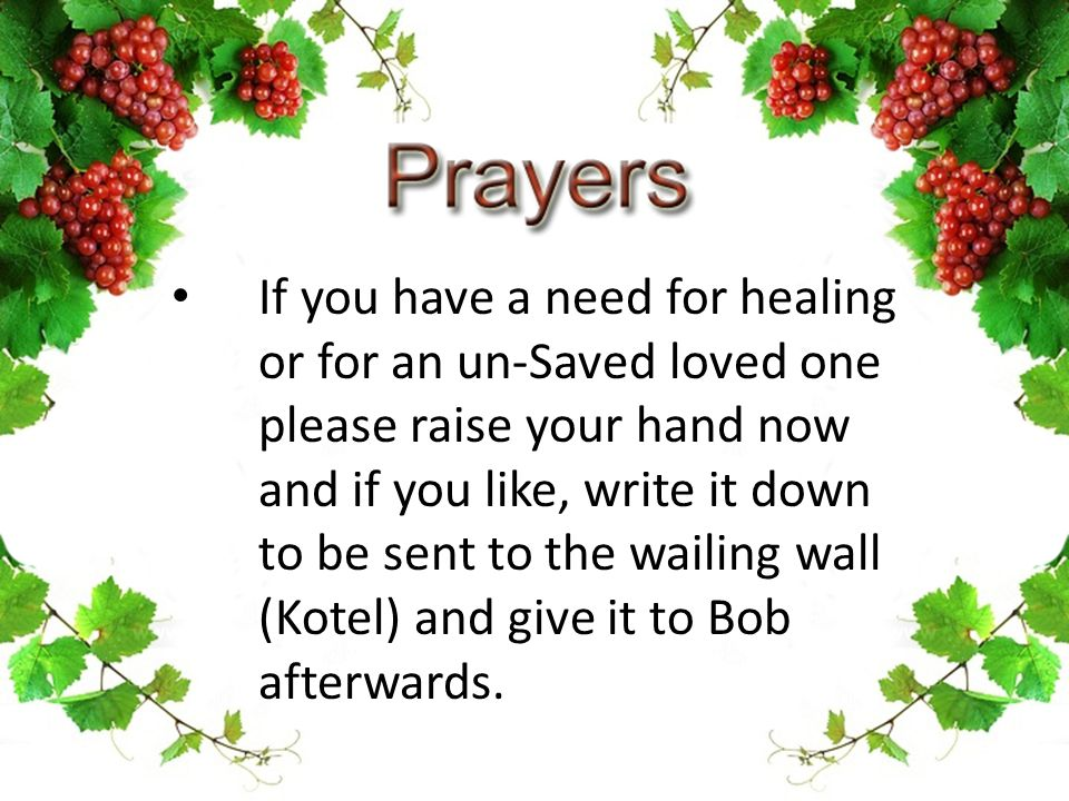 If you have a need for healing or for an un-Saved loved one please raise your hand now and if you like, write it down to be sent to the wailing wall (Kotel) and give it to Bob afterwards.