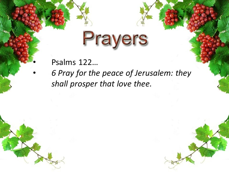 Psalms 122… 6 Pray for the peace of Jerusalem: they shall prosper that love thee.