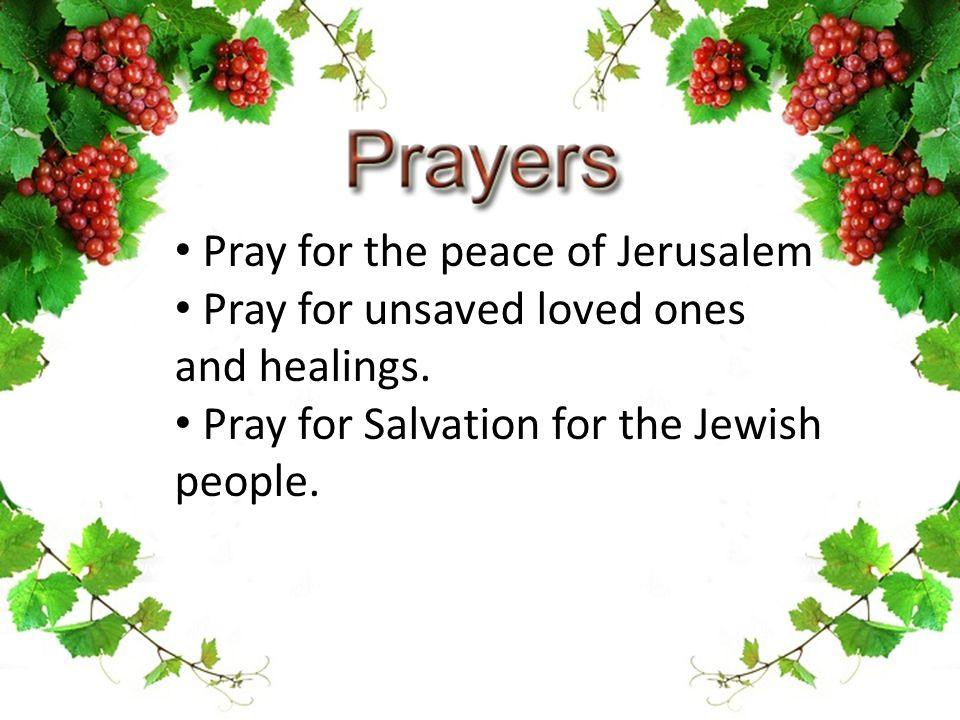 Pray for the peace of Jerusalem Pray for unsaved loved ones and healings. Pray for Salvation for the Jewish people.