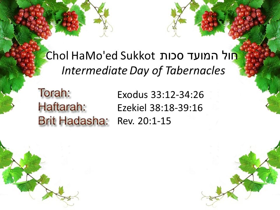 Exodus 33:12-34:26 Ezekiel 38:18-39:16 Rev. 20:1-15 Chol HaMo'ed Sukkot חול המועד סכות Intermediate Day of Tabernacles