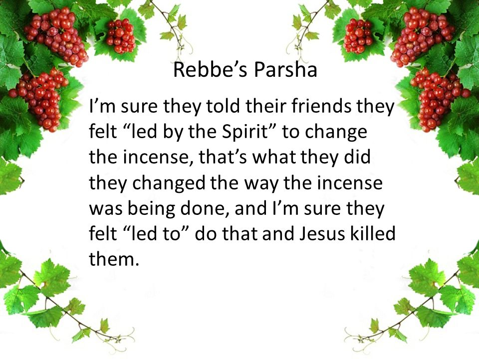 I'm sure they told their friends they felt led by the Spirit to change the incense, that's what they did they changed the way the incense was being done, and I'm sure they felt led to do that and Jesus killed them.
