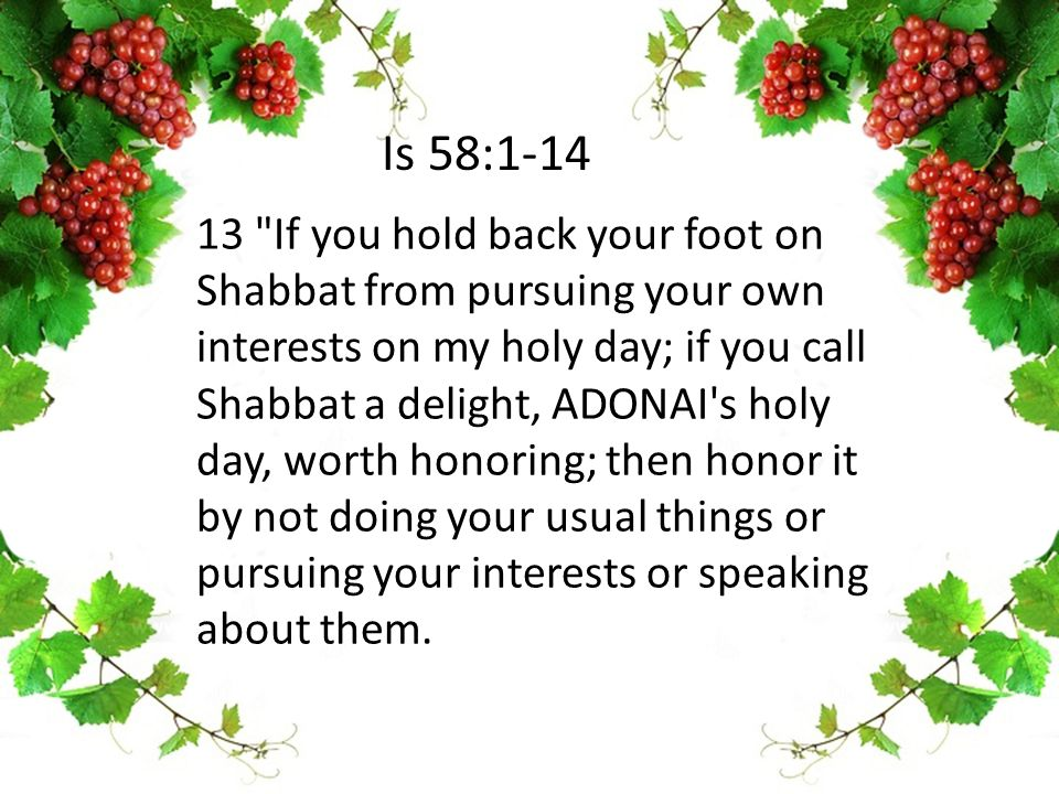 13 If you hold back your foot on Shabbat from pursuing your own interests on my holy day; if you call Shabbat a delight, ADONAI s holy day, worth honoring; then honor it by not doing your usual things or pursuing your interests or speaking about them.