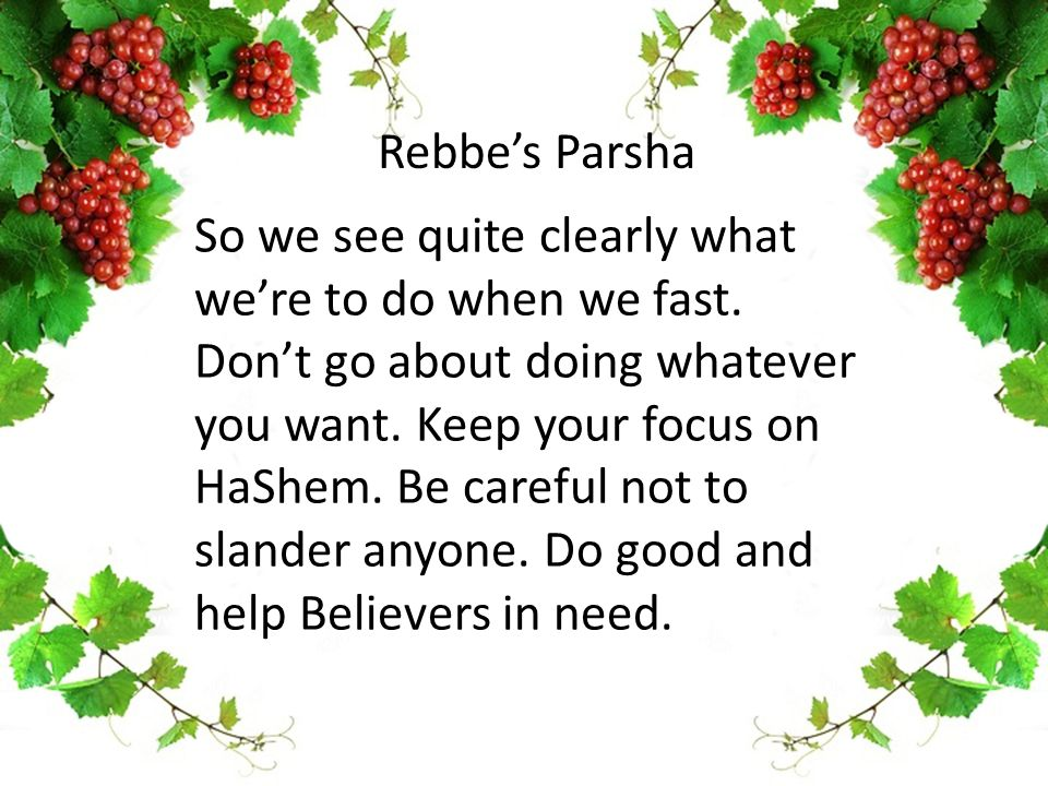 So we see quite clearly what we're to do when we fast. Don't go about doing whatever you want. Keep your focus on HaShem. Be careful not to slander an