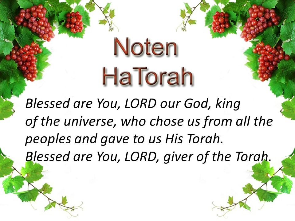 Blessed are You, LORD our God, king of the universe, who chose us from all the peoples and gave to us His Torah. Blessed are You, LORD, giver of the T