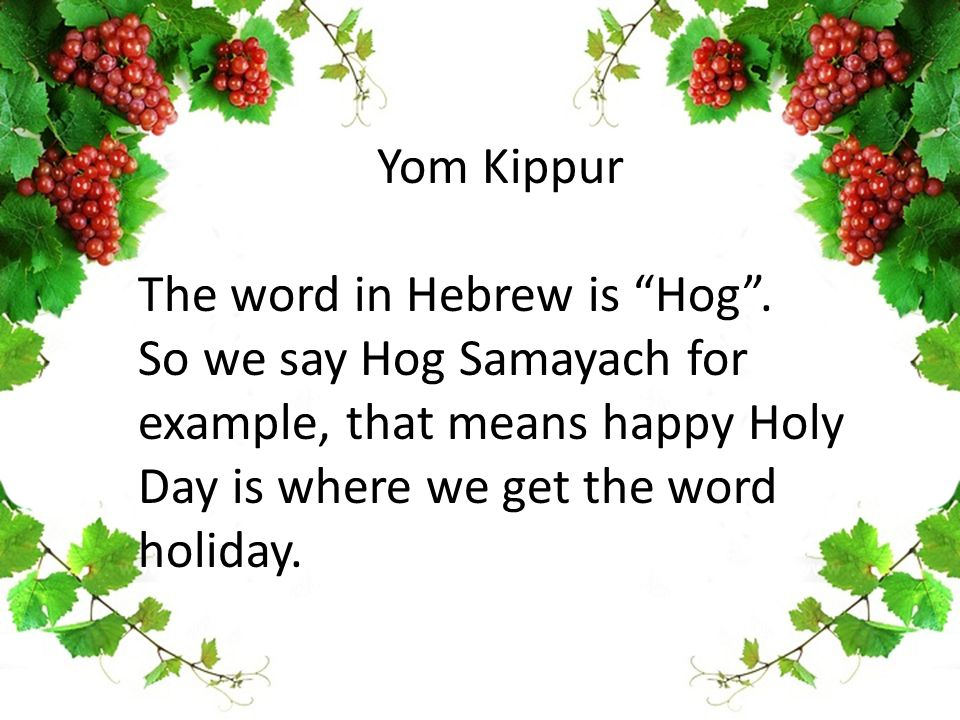 "Yom Kippur The word in Hebrew is ""Hog"". So we say Hog Samayach for example, that means happy Holy Day is where we get the word holiday."