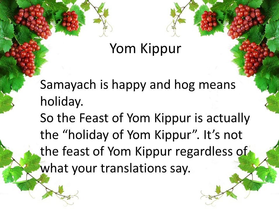 "Yom Kippur Samayach is happy and hog means holiday. So the Feast of Yom Kippur is actually the ""holiday of Yom Kippur"". It's not the feast of Yom Kipp"