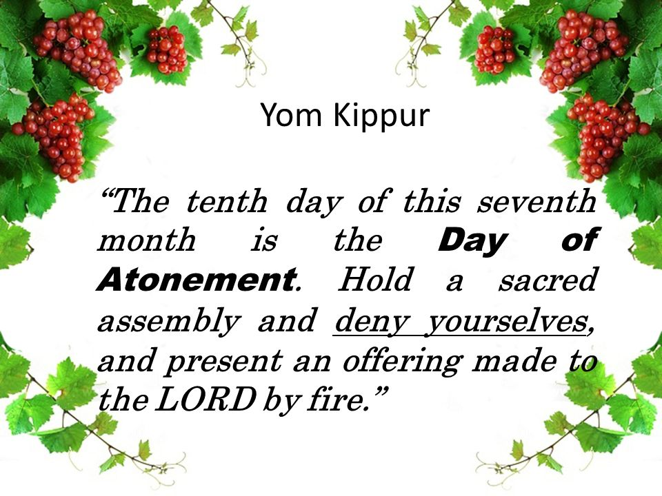 Yom Kippur The tenth day of this seventh month is the Day of Atonement.