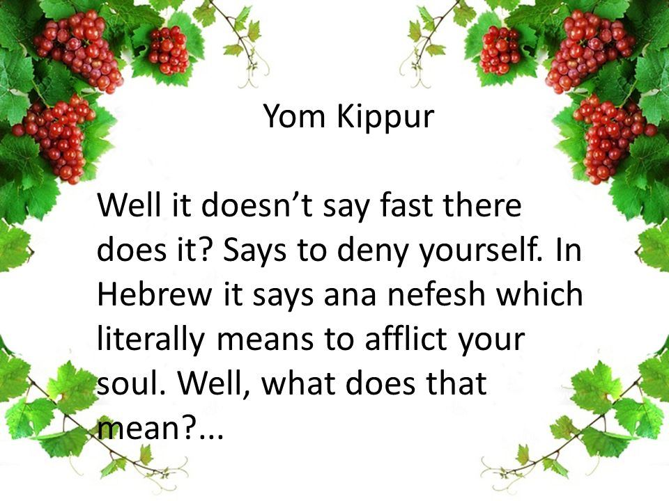 Yom Kippur Well it doesn't say fast there does it? Says to deny yourself. In Hebrew it says ana nefesh which literally means to afflict your soul. Wel