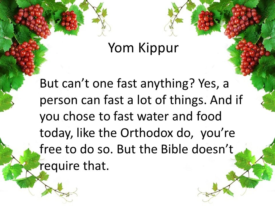 Yom Kippur But can't one fast anything? Yes, a person can fast a lot of things. And if you chose to fast water and food today, like the Orthodox do, y