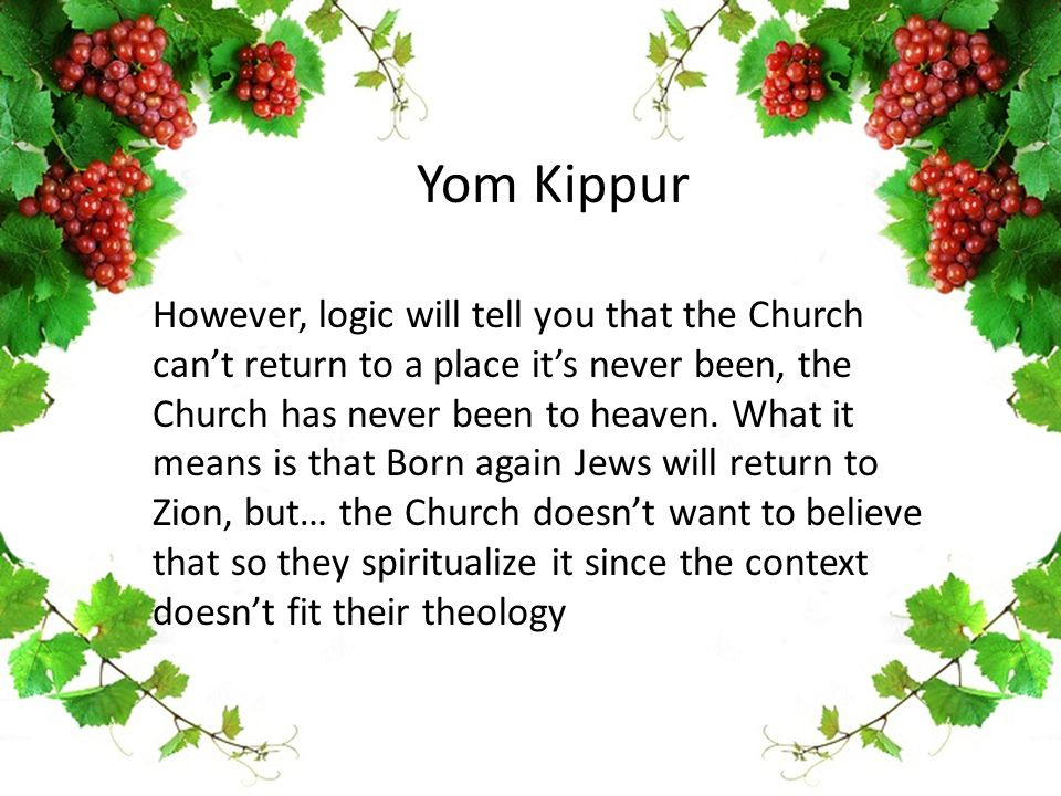 Yom Kippur However, logic will tell you that the Church can't return to a place it's never been, the Church has never been to heaven. What it means is