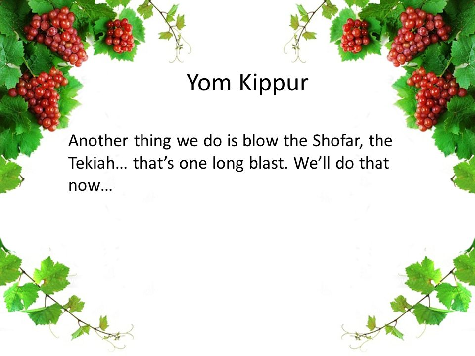 Yom Kippur Another thing we do is blow the Shofar, the Tekiah… that's one long blast. We'll do that now…