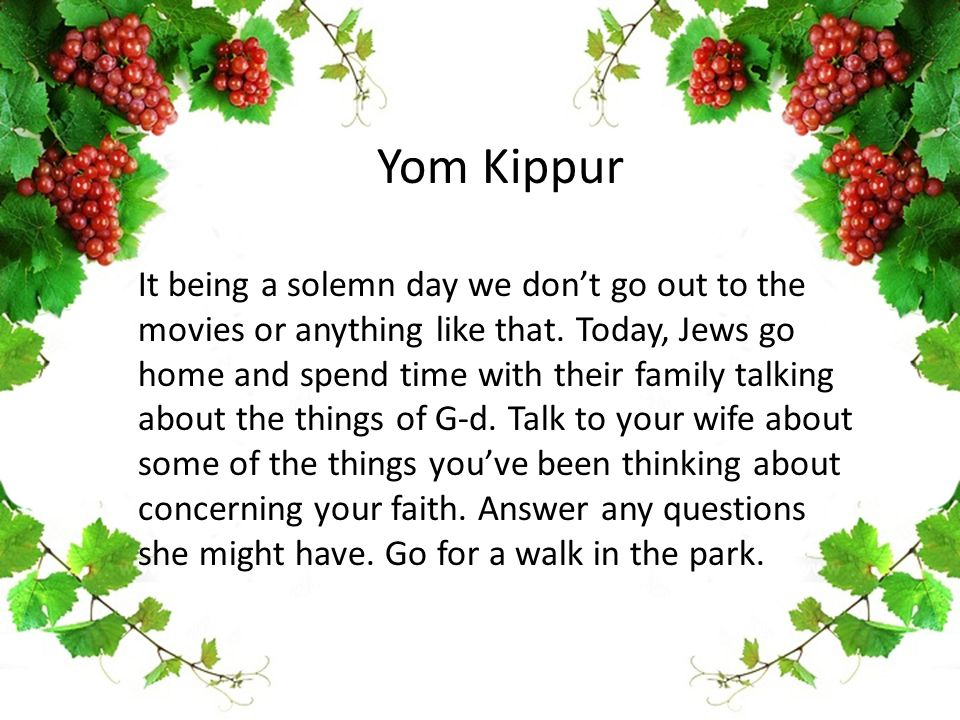 Yom Kippur It being a solemn day we don't go out to the movies or anything like that.