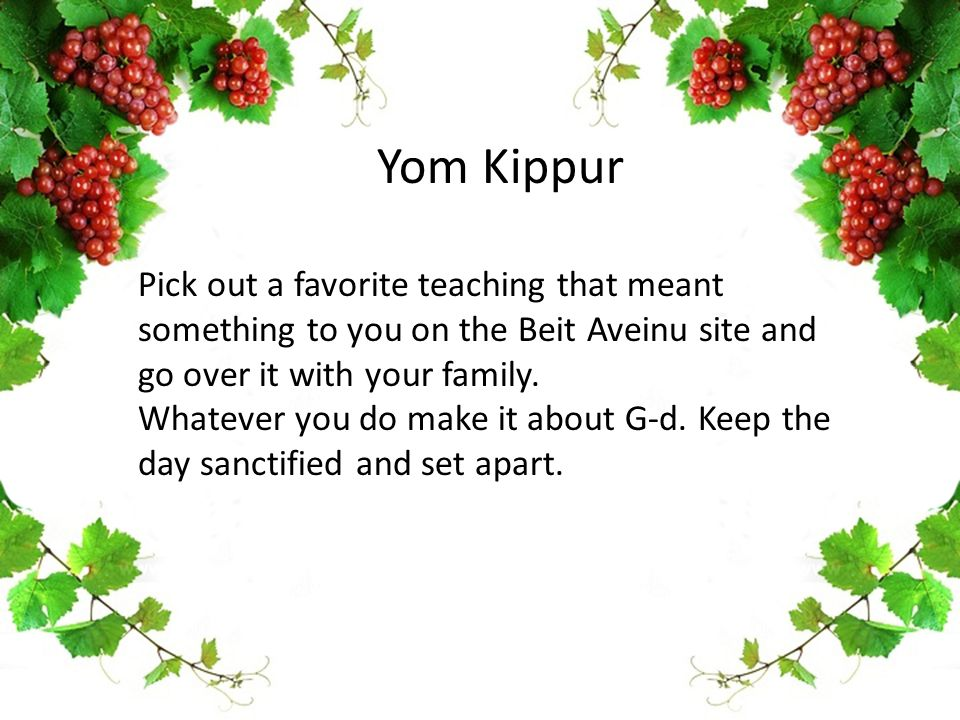 Yom Kippur Pick out a favorite teaching that meant something to you on the Beit Aveinu site and go over it with your family. Whatever you do make it a