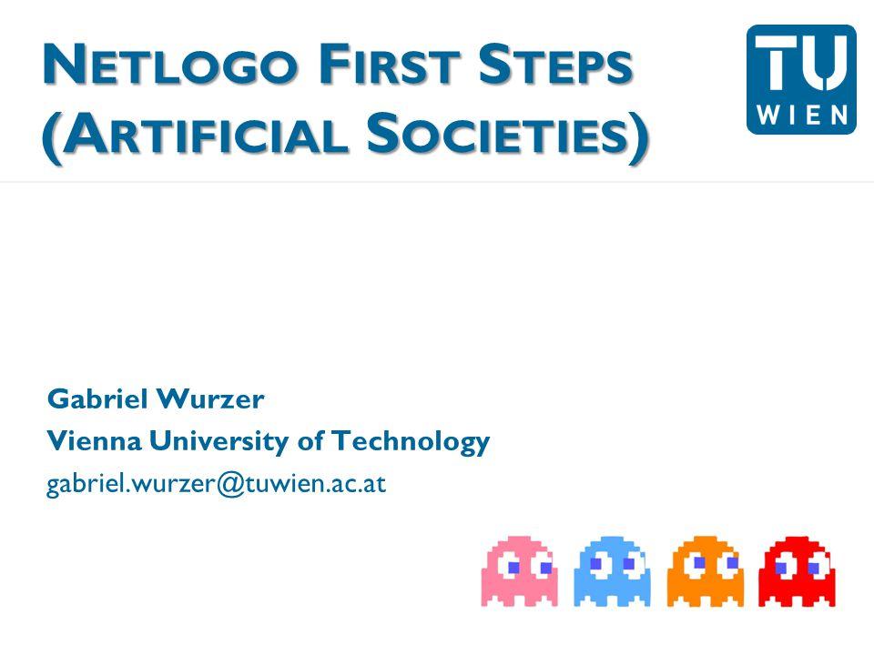 N ETLOGO F IRST S TEPS (A RTIFICIAL S OCIETIES ) Gabriel Wurzer Vienna University of Technology gabriel.wurzer@tuwien.ac.at