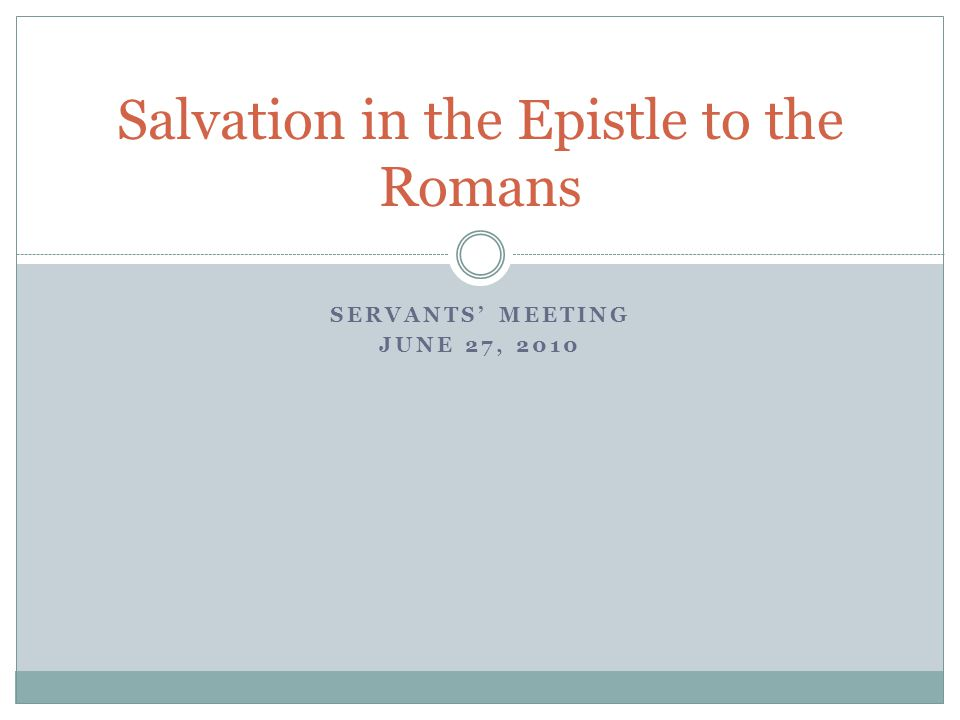 SERVANTS' MEETING JUNE 27, 2010 Salvation in the Epistle to the Romans