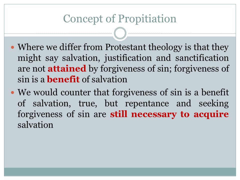 Concept of Propitiation Where we differ from Protestant theology is that they might say salvation, justification and sanctification are not attained by forgiveness of sin; forgiveness of sin is a benefit of salvation We would counter that forgiveness of sin is a benefit of salvation, true, but repentance and seeking forgiveness of sin are still necessary to acquire salvation