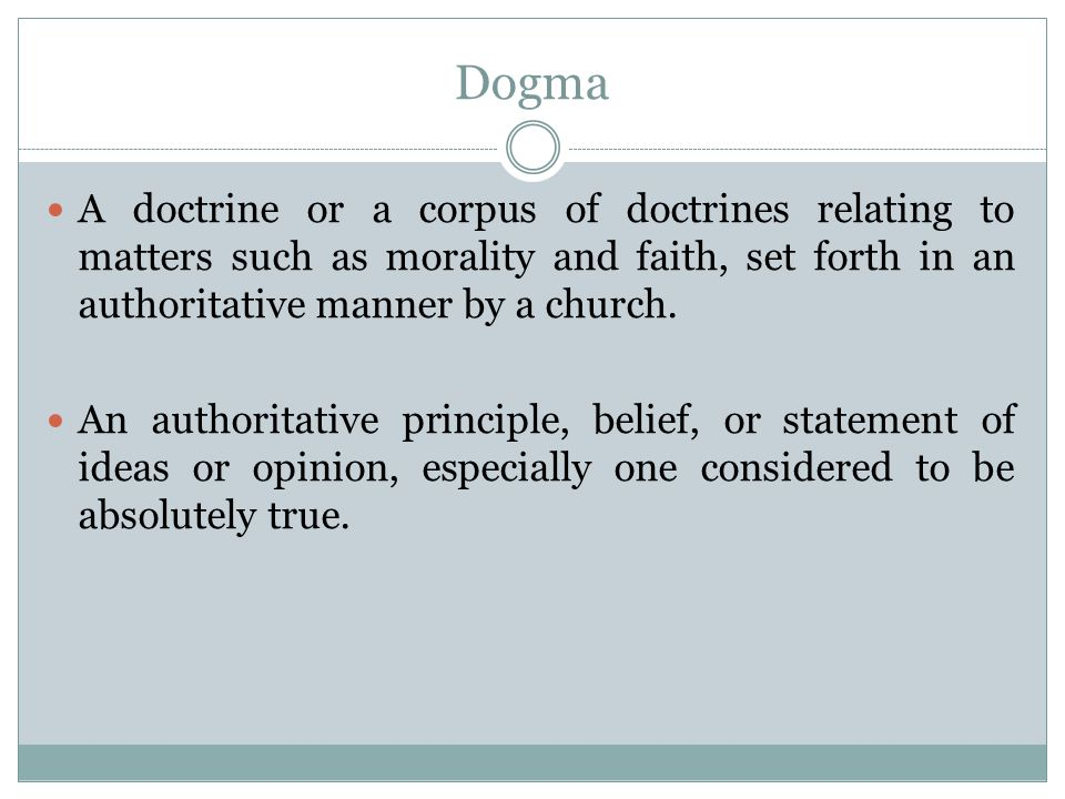 Dogma A doctrine or a corpus of doctrines relating to matters such as morality and faith, set forth in an authoritative manner by a church.