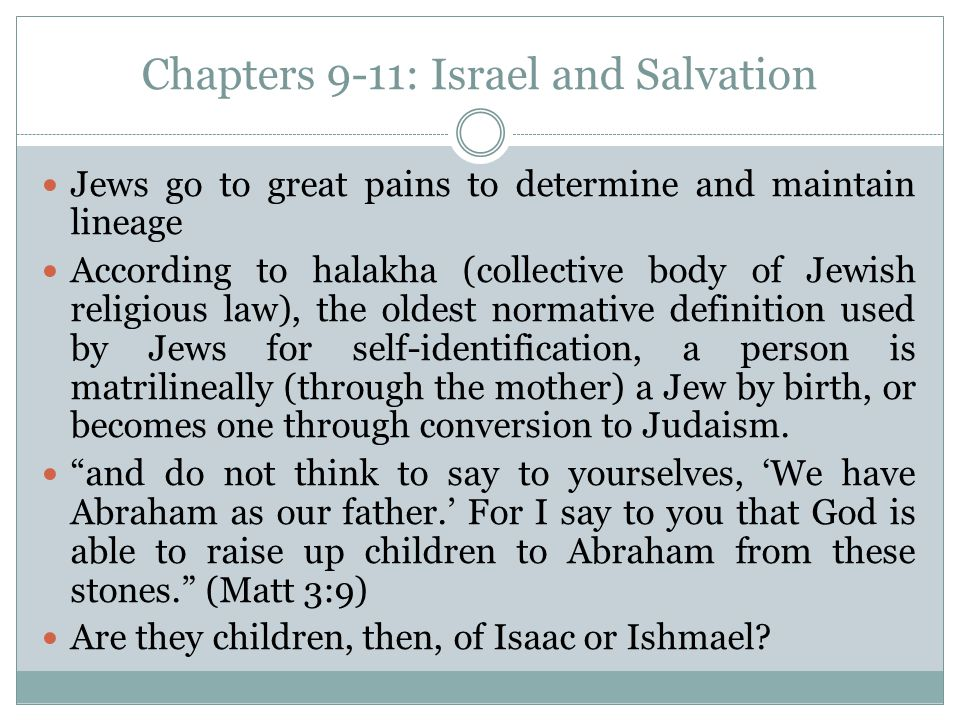 Chapters 9-11: Israel and Salvation Jews go to great pains to determine and maintain lineage According to halakha (collective body of Jewish religious law), the oldest normative definition used by Jews for self-identification, a person is matrilineally (through the mother) a Jew by birth, or becomes one through conversion to Judaism.
