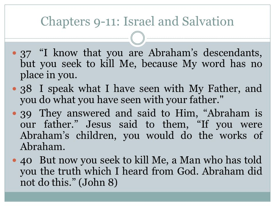 Chapters 9-11: Israel and Salvation 37 I know that you are Abraham's descendants, but you seek to kill Me, because My word has no place in you.