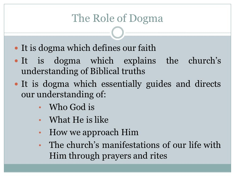 The Role of Dogma It is dogma which defines our faith It is dogma which explains the church's understanding of Biblical truths It is dogma which essentially guides and directs our understanding of: Who God is What He is like How we approach Him The church's manifestations of our life with Him through prayers and rites