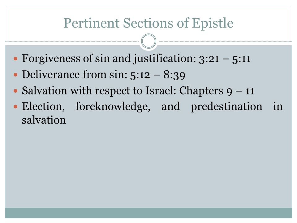 Pertinent Sections of Epistle Forgiveness of sin and justification: 3:21 – 5:11 Deliverance from sin: 5:12 – 8:39 Salvation with respect to Israel: Chapters 9 – 11 Election, foreknowledge, and predestination in salvation