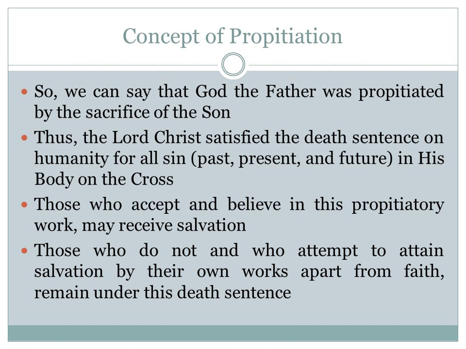 Concept of Propitiation It is through this propitiatory work that:  Salvation  Justification  Sanctification  Forgiveness  Redemption …are available to us