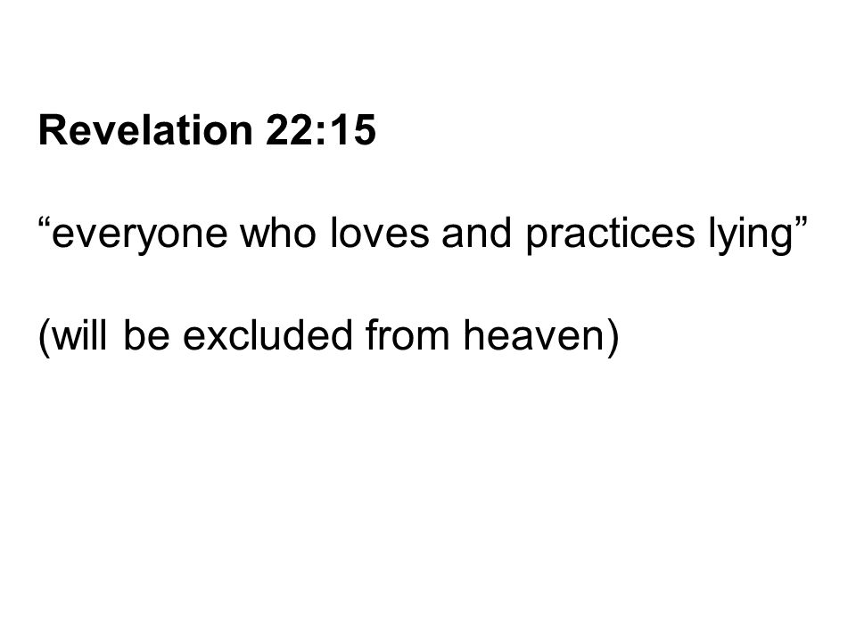 Revelation 22:15 everyone who loves and practices lying (will be excluded from heaven)