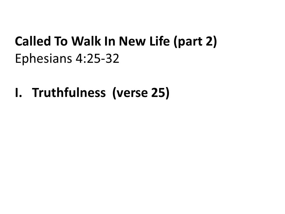 Called To Walk In New Life (part 2) Ephesians 4:25-32 I. Truthfulness (verse 25)
